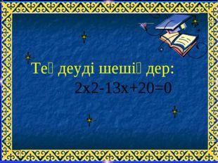 Теңдеуді шешіңдер:  2х2-13х+20=0