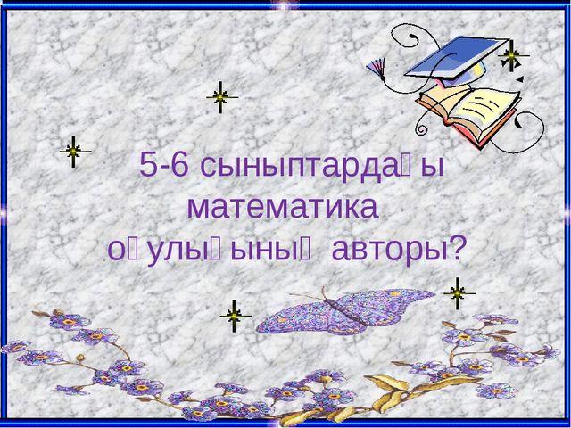 5-6 сыныптардағы математика оқулығының авторы?