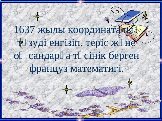 1637 жылы координаталық түзуді енгізіп, теріс және оң сандарға түсінік берген...