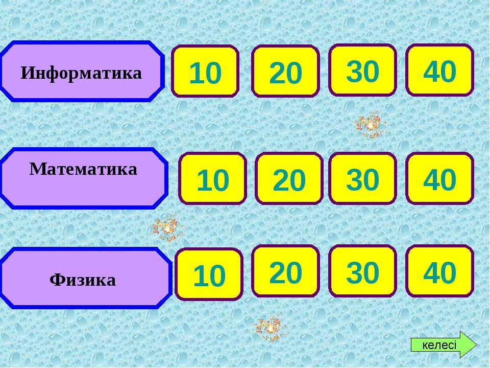Информатика Математика Физика 20 30 40 20 30 40 20 30 40 келесі 10 10 10