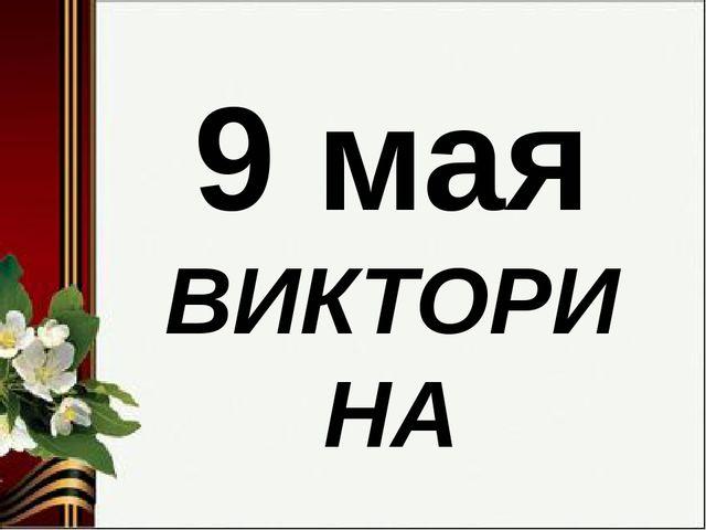 9 мая ВИКТОРИНА