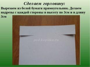Сделаем горловину: Вырезаем из белой бумаги прямоугольник. Делаем надрезы с к
