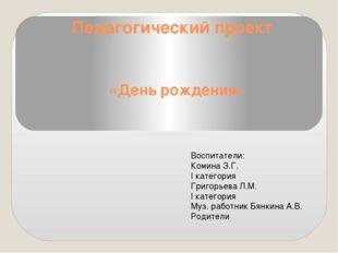 Педагогический проект «День рождения» Воспитатели: Комина З.Г. I категория Гр