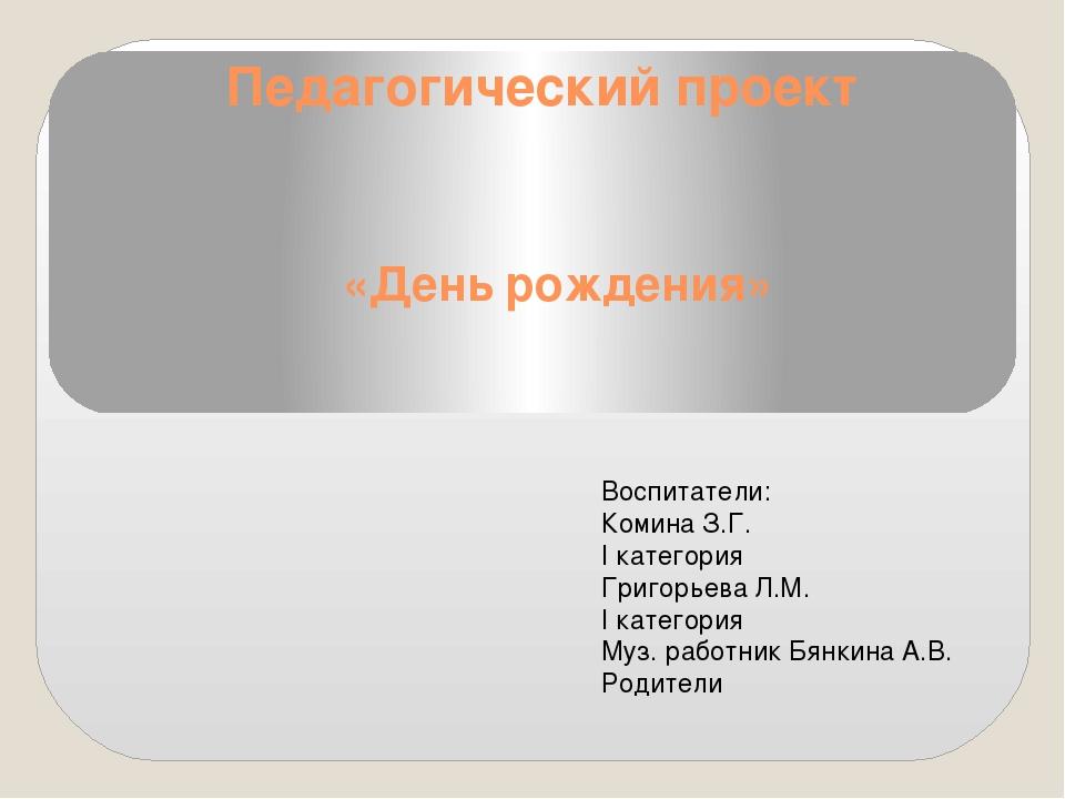 Педагогический проект «День рождения» Воспитатели: Комина З.Г. I категория Гр...