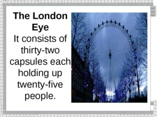 The London Eye It consists of thirty-two capsules each holding up twenty-five