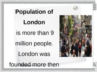 Population of London is more than 9 million people. London was founded more t