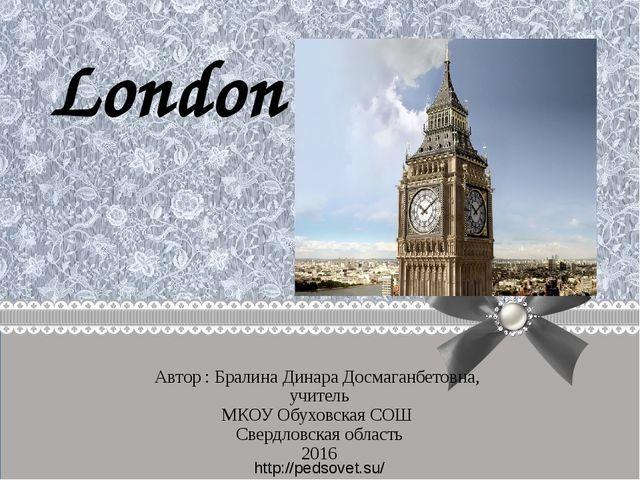 London Автор : Бралина Динара Досмаганбетовна, учитель МКОУ Обуховская СОШ Св...