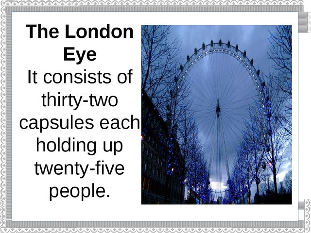 The London Eye It consists of thirty-two capsules each holding up twenty-five...