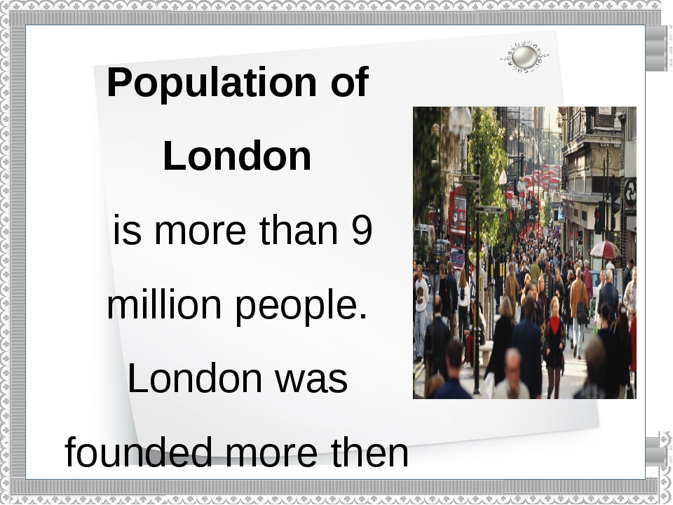 Population of London is more than 9 million people. London was founded more t...