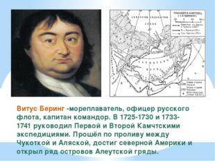 Витус Беринг -мореплаватель, офицер русского флота, капитан командор. В 1725-