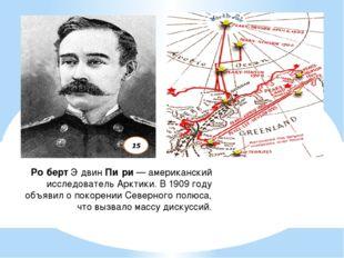 Ро́бертЭ́двинПи́ри— американский исследовательАрктики. В 1909 году объяви