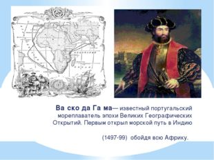 Ва́ско да Га́ма— известный португальский мореплаватель эпохи Великих Географи