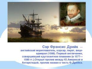 СэрФрэнсис Дрейк — английскиймореплаватель,корсар, пират,вице-адмирал(1