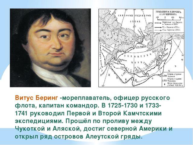 Витус Беринг -мореплаватель, офицер русского флота, капитан командор. В 1725-...