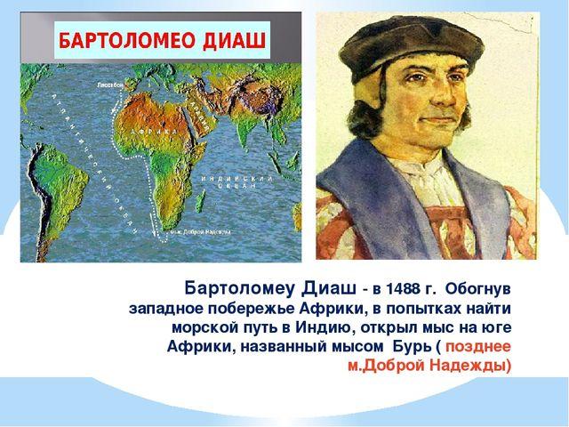 Бартоломеу Диаш - в 1488 г. Обогнув западное побережье Африки, в попытках най...