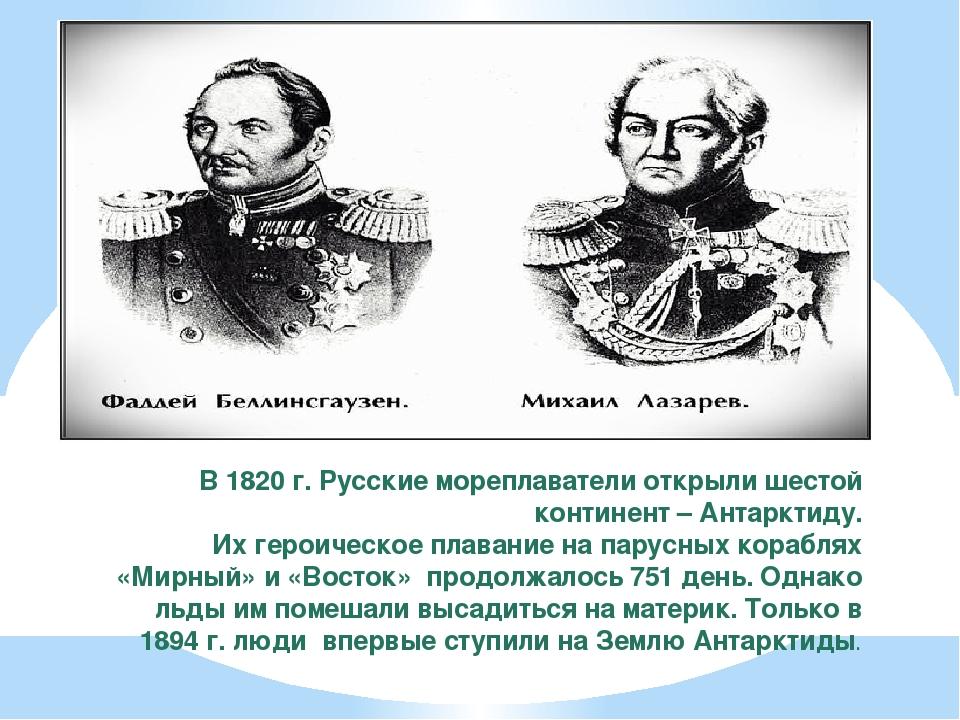 В 1820 г. Русские мореплаватели открыли шестой континент – Антарктиду. Их гер...