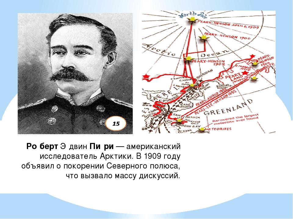 Ро́бертЭ́двинПи́ри— американский исследовательАрктики. В 1909 году объяви...