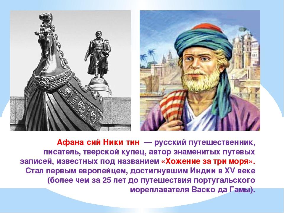 Афана́сий Ники́тин— русский путешественник, писатель,тверскойкупец, автор...