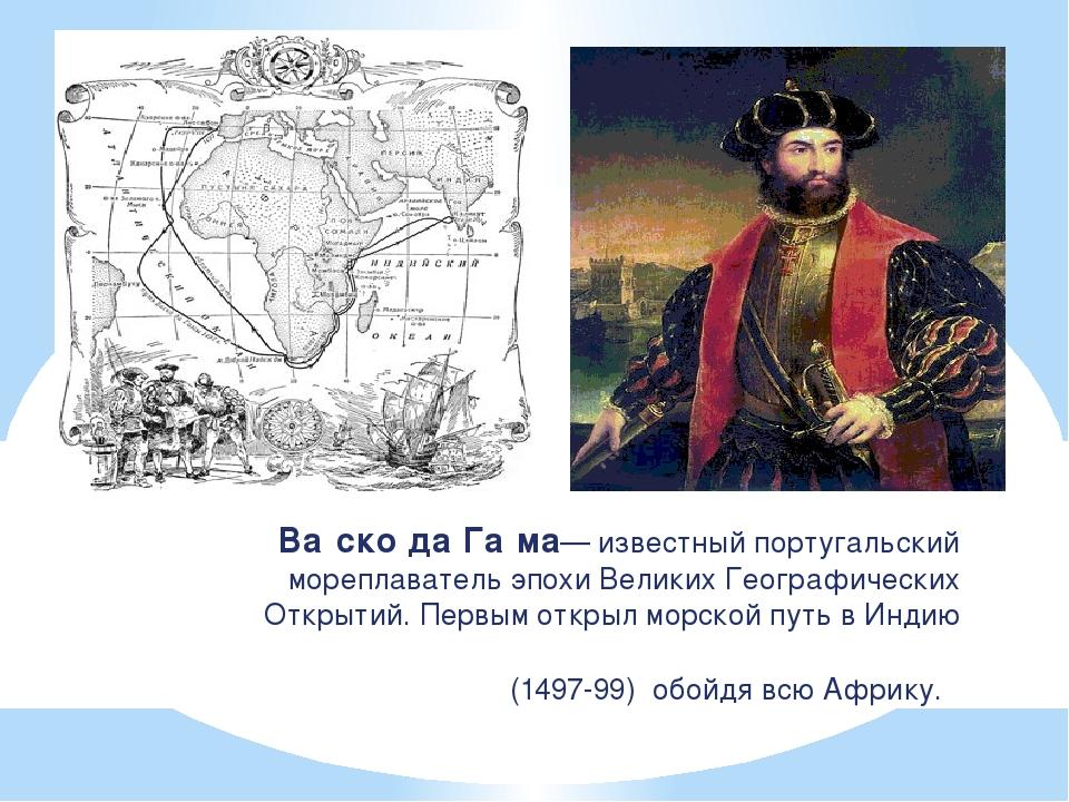 Ва́ско да Га́ма— известный португальский мореплаватель эпохи Великих Географи...