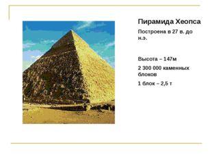 Пирамида Хеопса Построена в 27 в. до н.э. Высота – 147м 2 300 000 каменных бл