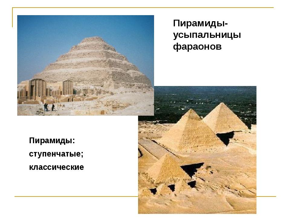 Пирамиды-усыпальницы фараонов Пирамиды: ступенчатые; классические