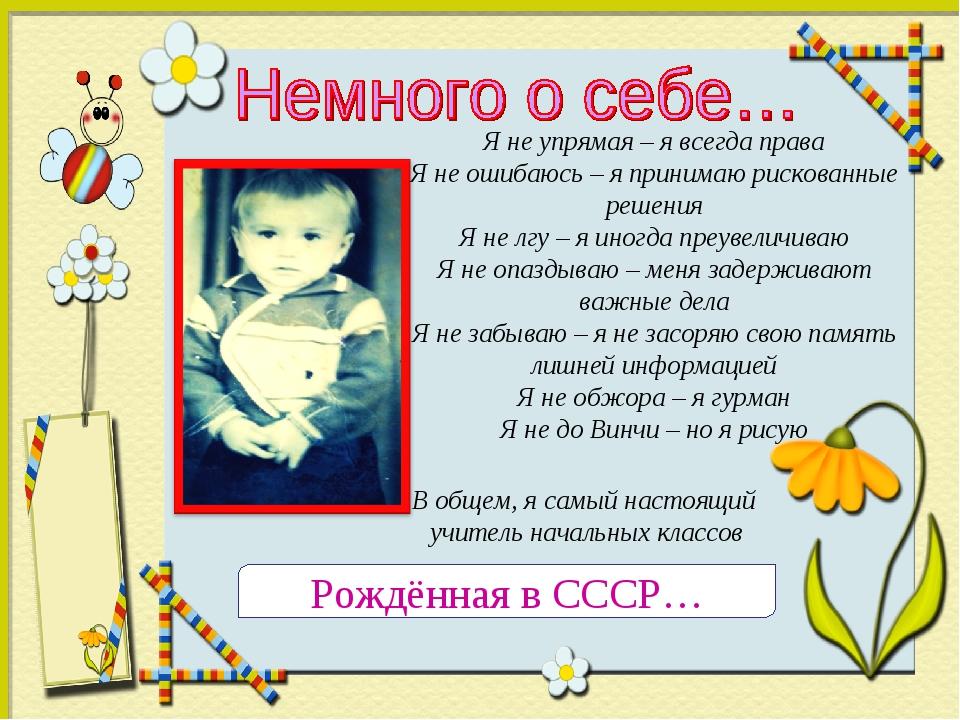 Рождённая в СССР… Я не упрямая – я всегда права Я не ошибаюсь – я принимаю ри...