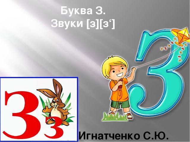 Буква З. Звуки [з][з'] Игнатченко С.Ю.