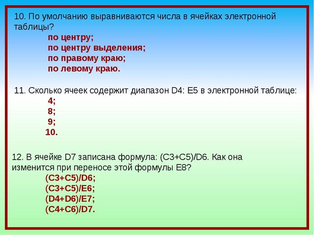 10. По умолчанию выравниваются числа в ячейках электронной таблицы? по центру...