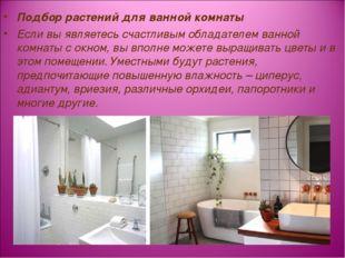 Подбор растений для ванной комнаты Если вы являетесь счастливым обладателем в