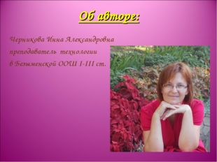 Об авторе: Черникова Инна Александровна преподаватель технологии в Безыменско