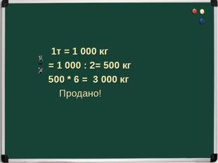 1т = 1 000 кг = 1 000 : 2= 500 кг 500 * 6 = 3 000 кг Продано!