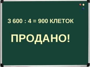 3 600 : 4 = 900 КЛЕТОК ПРОДАНО!