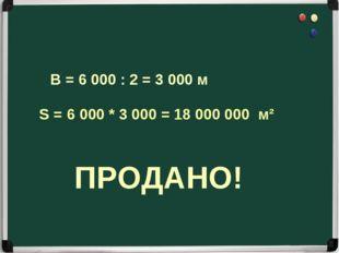 S = 6 000 * 3 000 = 18 000 000 м² В = 6 000 : 2 = 3 000 м ПРОДАНО!