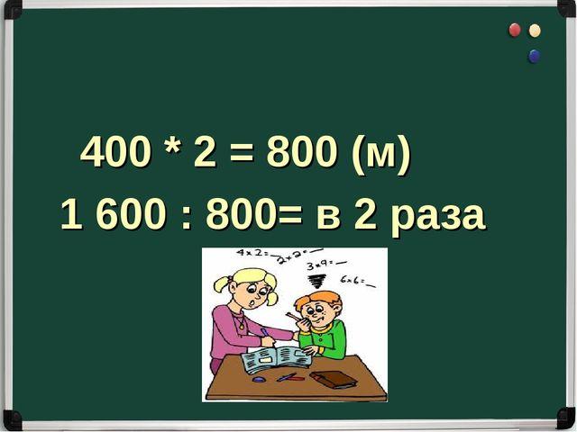 400 * 2 = 800 (м) 1 600 : 800= в 2 раза