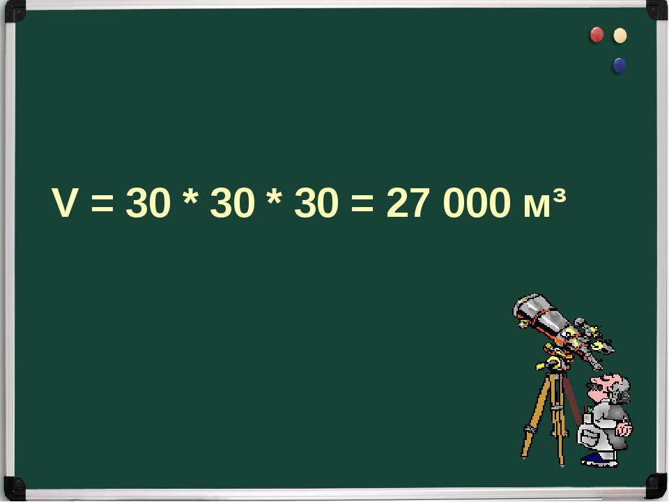V = 30 * 30 * 30 = 27 000 м³