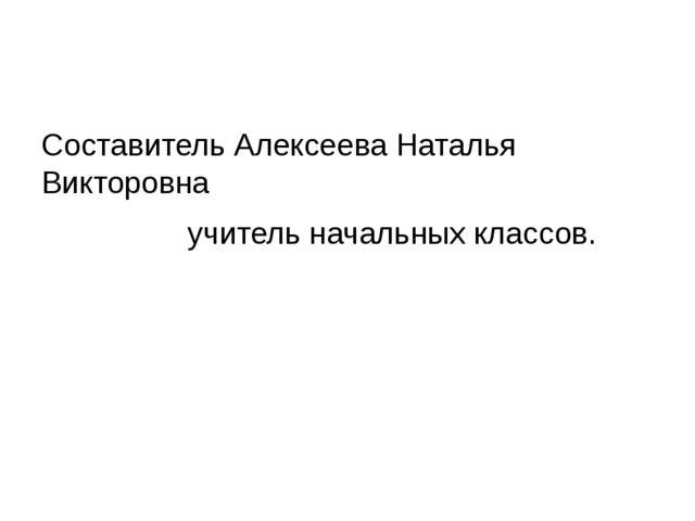Составитель Алексеева Наталья Викторовна учитель начальных классов.