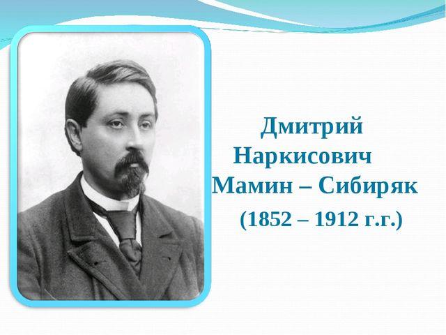 Дмитрий Наркисович Мамин – Сибиряк (1852 – 1912 г.г.)