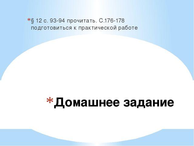 Домашнее задание § 12 с. 93-94 прочитать. С.176-178 подготовиться к практичес...