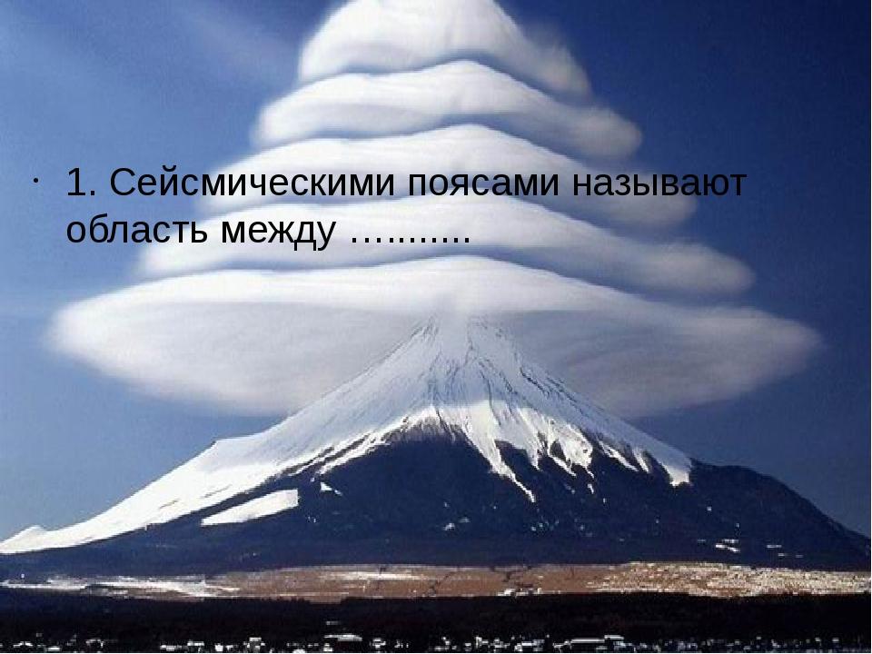 1. Сейсмическими поясами называют область между …........