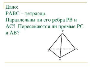 Дано: PABC – тетраэдр. Параллельны ли его ребра PB и AC? Пересекаются ли прям