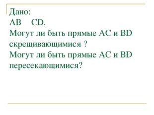 Дано: АВ ║ CD. Могут ли быть прямые АC и ВD скрещивающимися ? Могут ли быть п