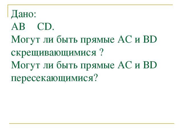 Дано: АВ ║ CD. Могут ли быть прямые АC и ВD скрещивающимися ? Могут ли быть п...