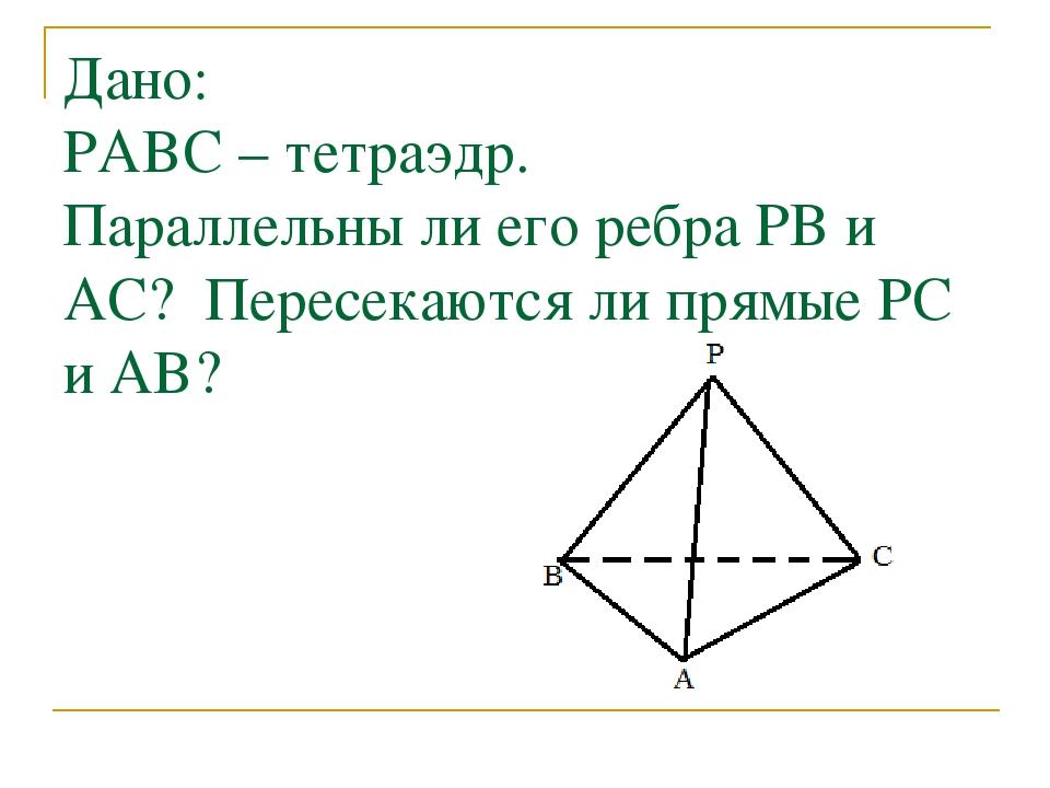Дано: PABC – тетраэдр. Параллельны ли его ребра PB и AC? Пересекаются ли прям...