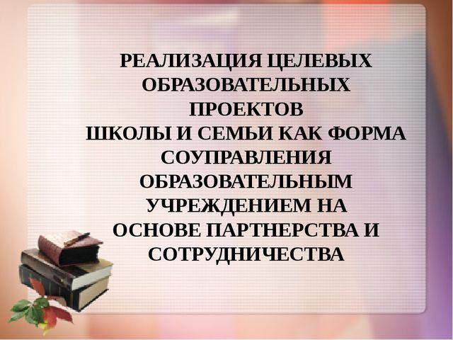 РЕАЛИЗАЦИЯ ЦЕЛЕВЫХ ОБРАЗОВАТЕЛЬНЫХ ПРОЕКТОВ ШКОЛЫ И СЕМЬИ КАК ФОРМА СОУПРАВЛ...
