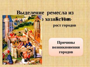 Выделение ремесла из сельского хозяйства. X –XI вв. рост городов Причины воз