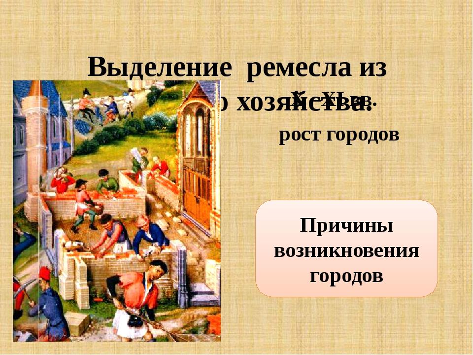Выделение ремесла из сельского хозяйства. X –XI вв. рост городов Причины воз...