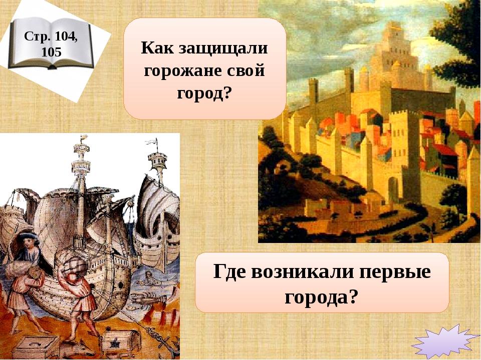 Стр. 104, 105 Где возникали первые города? Как защищали горожане свой город?