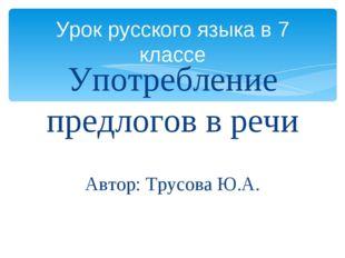 Употребление предлогов в речи Автор: Трусова Ю.А. Урок русского языка в 7 кла