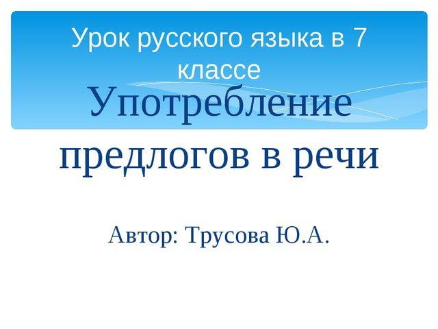 Употребление предлогов в речи Автор: Трусова Ю.А. Урок русского языка в 7 кла...