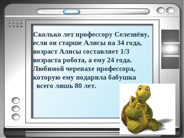 Сколько лет профессору Селезнёву, если он старше Алисы на 34 года, возраст Ал...